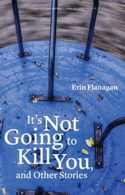 It's Not Going to Kill You, and Other Stories ebook by Erin Flanagan