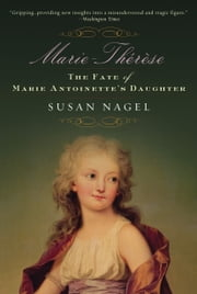 Marie-Therese, Child of Terror - The Fate of Marie Antoinettes Daughter ebook by Susan Nagel