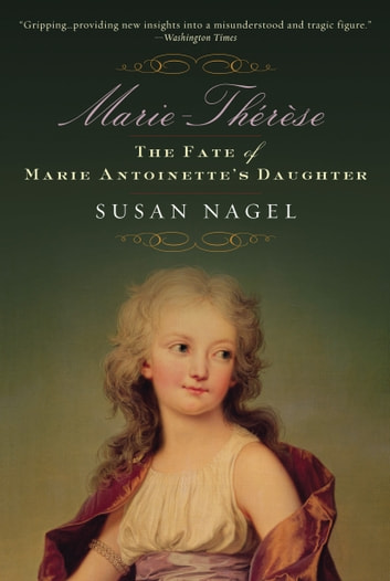 Marie-Therese, Child of Terror - The Fate of Marie Antoinette's Daughter ebook by Susan Nagel