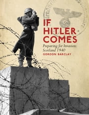 If Hitler Comes - Preparing for Invasion: Scotland 1940 ebook by Gordon Barclay