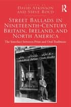 Street Ballads in Nineteenth-Century Britain, Ireland, and North America - The Interface between Print and Oral Traditions ebook by David Atkinson, Steve Roud