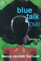 Blue Talk and Love ebook by Mecca Jamilah Sullivan