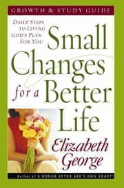 Small Changes for a Better Life Growth and Study Guide - Daily Steps to Living God's Plan for You ebook by Elizabeth George