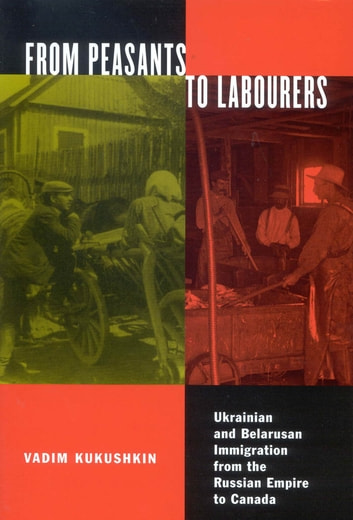 From Peasants to Labourers - Ukrainian and Belarusan Immigration from the Russian Empire to Canada ebook by Vadim Kukushkin