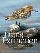 Facing Extinction - The world's rarest birds and the race to save them: 2nd edition ebook by Paul Donald, Nigel Collar, Stuart Marsden,...