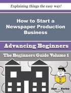 How to Start a Newspaper Production Business (Beginners Guide) ebook by Deeanna Galvin