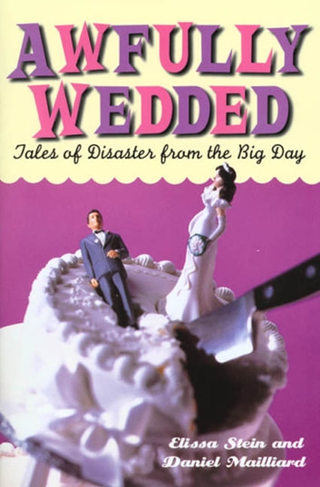 Awfully Wedded - Tales of Disaster from the Big Day ebook by Elissa Stein,Daniel Mailliard