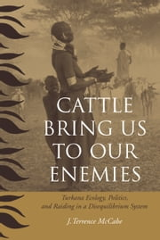 Cattle Bring Us to Our Enemies - Turkana Ecology, Politics, and Raiding in a Disequilibrium System ebook by J. Terrence McCabe