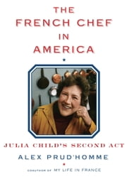 The French Chef in America - Julia Child's Second Act ebook by Alex Prud'homme