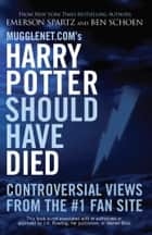 Mugglenet.com's Harry Potter Should Have Died - Controversial Views from the #1 Fan Site ebook by Emerson Spartz, Ben Schoen