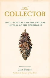 The Collector - David Douglas and the Natural History of the Northwest ebook by Jack Nisbet