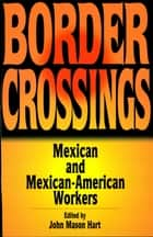 Border Crossings - Mexican and Mexican-American workers ebook by John Mason Hart