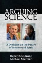 Arguing Science - A Dialogue on the Future of Science and Spirit ebook by Rupert Sheldrake, Michael Shermer