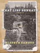 What Lies Beneath - A Memoir ebook by Elspeth Sandys