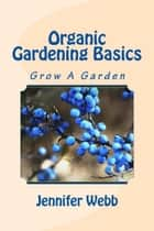 Organic Gardening Basics: Grow A Garden ebook by Jennifer Webb