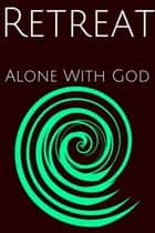 Retreat : Alone WIth God ebook by Clinton R. LeFort