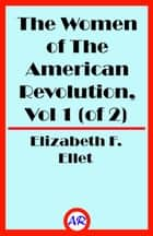 The Women of The American Revolution, Vol 1 (of 2) ebook by Elizabeth F. Ellet