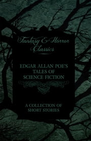 Edgar Allan Poe's Tales of Science Fiction - A Collection of Short Stories (Fantasy and Horror Classics) ebook by Edgar Allan Poe
