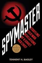 Spymaster - Startling Cold War Revelations of a Soviet KGB Chief eBook by Tennent H. Bagley, Edward Jay Epstein