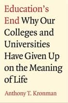 Education's End: Why Our Colleges and Universities Have Given Up on the Meaning of Life ebook by Anthony T. Kronman