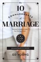 The 10 Commandments of Marriage - Practical Principles to Make Your Marriage Great ebook by Ed Young, Beth Moore