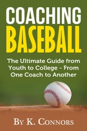 Coaching Baseball: The Ultimate Guide From Youth to College From One Coach to Another ebook by K. Connors
