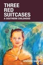 Three Red Suitcases - A Southern Childhood ebook by Levonne Gaddy, Cory Woodward, Nancy Gundel Brown