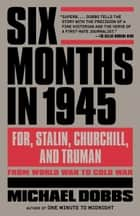 Six Months in 1945 - FDR, Stalin, Churchill, and Truman--from World War to Cold War ebook by Michael Dobbs