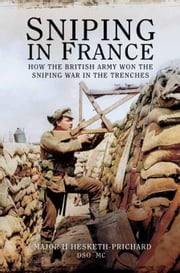 Sniping in France: Winning the Sniping War in the Trenches ebook by Hesketh-Prichard, DSO, MC, H.