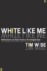 White Like Me - Reflections on Race from a Privileged Son ebook by Tim Wise