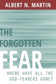 The Forgotten Fear - Where Have All the God-Fearers Gone? ebook by Albert N. Martin