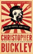They Eat Puppies, Don't They? ebook by Christopher Buckley