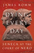 Dying Every Day - Seneca at the Court of Nero eBook by James Romm