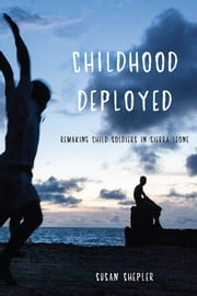 Childhood Deployed - Remaking Child Soldiers in Sierra Leone ebook by Susan Shepler