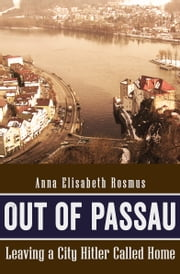 Out of Passau - Leaving a City Hitler Called Home ebook by Anna Elisabeth Rosmus