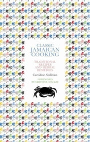 Classic Jamaican Cooking: Traditional Recipes and Herbal Remedies ebook by Sullivan, Caroline