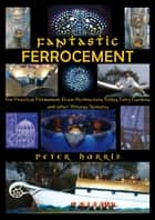 Fantastic Ferrocement: For Practical, permanent Elven Architecture, Follies, Fairy Gardens and Other Virtuous Ventures ebook by Peter Harris