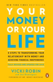 Your Money or Your Life - 9 Steps to Transforming Your Relationship with Money and Achieving Financial Independence: Fully Revised and Updated for 2018 ebook by Vicki Robin, Joe Dominguez, Mr. Money Mustache