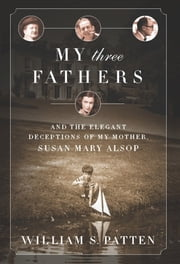 My Three Fathers - And the Elegant Deceptions of My Mother, Susan Mary Alsop ebook by Bill Patten
