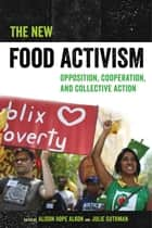The New Food Activism - Opposition, Cooperation, and Collective Action ebook by Alison Alkon, Julie Guthman