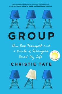 Group - How One Therapist and a Circle of Strangers Saved My Life e-bog by Christie Tate