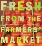 Fresh from the Farmers' Market - Year-Round Recipes for the Pick of the Crop ebook by Janet Fletcher, Victoria Pearson, Alice Waters