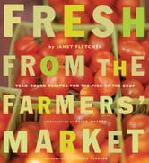 Fresh from the Farmers' Market - Year-Round Recipes for the Pick of the Crop ebook by Janet Fletcher