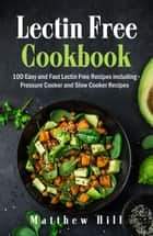 Lectin Free Cookbook: 100 Easy and Fast Lectin Free Recipes including Pressure Cooker and Slow Cooker Recipes ebook by Matthew Hill
