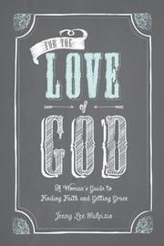 For the Love of God - A Woman's Guide to Finding Faith and Getting Grace ebook by Jenny Lee Sulpizio