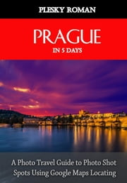 Prague in 5 Days - A Photo Travel Guide to Photo Shot Spots Using Google Maps Locating ekitaplar by Roman Plesky