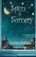 Spun by Sorcery - The Sugar Maple Chronicles, #3 ebook by Barbara Bretton