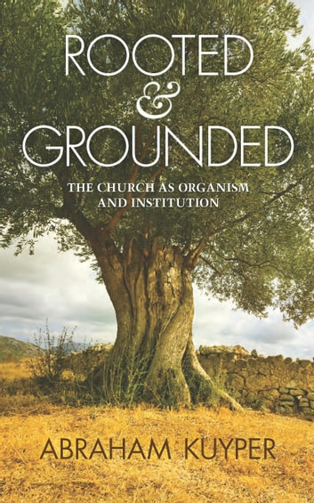 Rooted & Grounded: The Church as Organism and Institution ebook by Abraham Kuyper