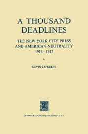 A Thousand Deadlines - The New York City Press and American Neutrality, 1914–17 ebook by Kevin O'Keefe