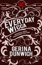 Everyday Wicca - Magickal Spells throughout the Year ebook by Gerina Dunwich